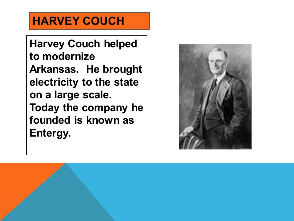 Harvey Couch helped to modernize Arkansas. He brought electricity to the state on a large scale. Today the company he founded is known as Entergy. HAR