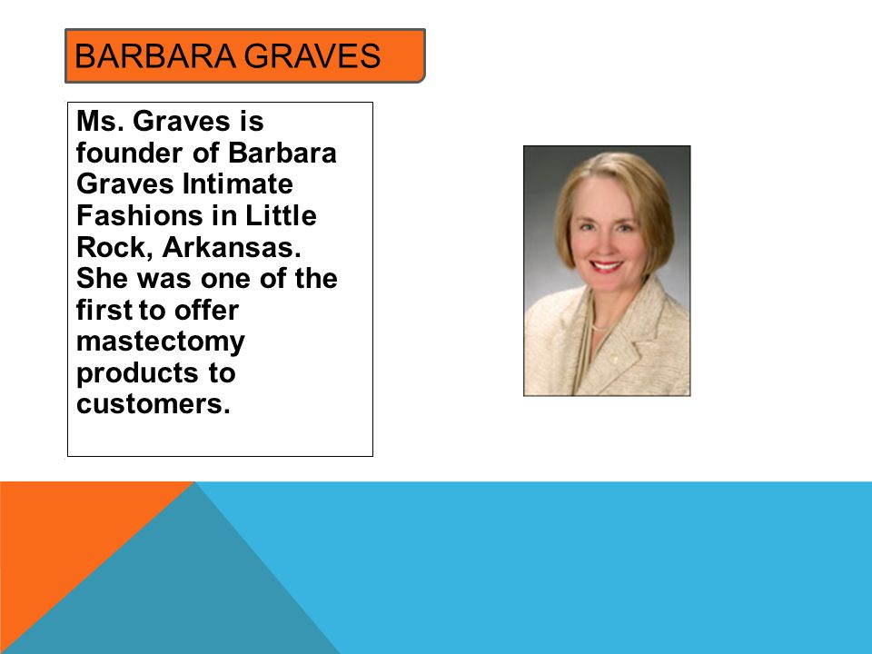 Ms. Graves is founder of Barbara Graves Intimate Fashions in Little Rock, Arkansas. She was one of the first to offer mastectomy products to customers