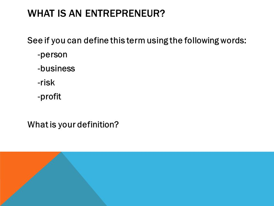 WHAT IS AN ENTREPRENEUR? See if you can define this term using the following words: -person -business -risk -profit What is your definition?