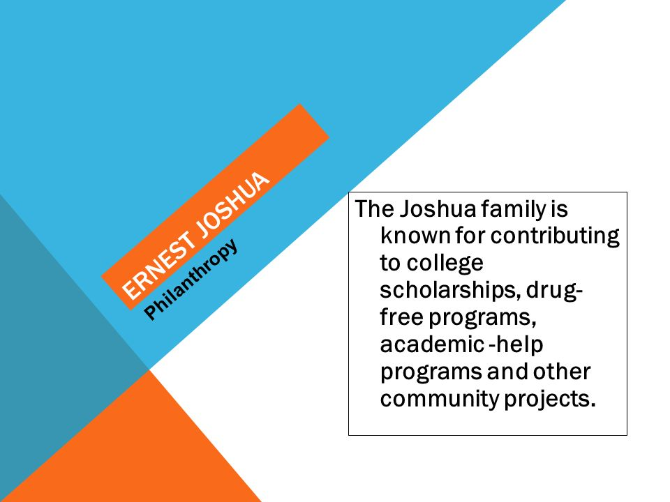 The Joshua family is known for contributing to college scholarships, drug- free programs, academic -help programs and other community projects. Philan