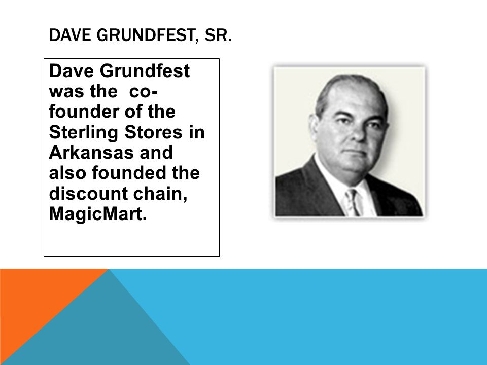 Dave Grundfest was the co- founder of the Sterling Stores in Arkansas and also founded the discount chain, MagicMart. DAVE GRUNDFEST, SR.