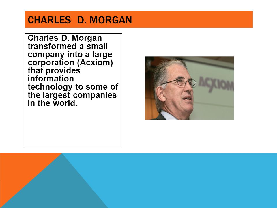 Charles D. Morgan transformed a small company into a large corporation (Acxiom) that provides information technology to some of the largest companies
