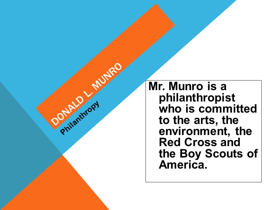 DONALD L. MUNRO Mr. Munro is a philanthropist who is committed to the arts, the environment, the Red Cross and the Boy Scouts of America. Philanthropy