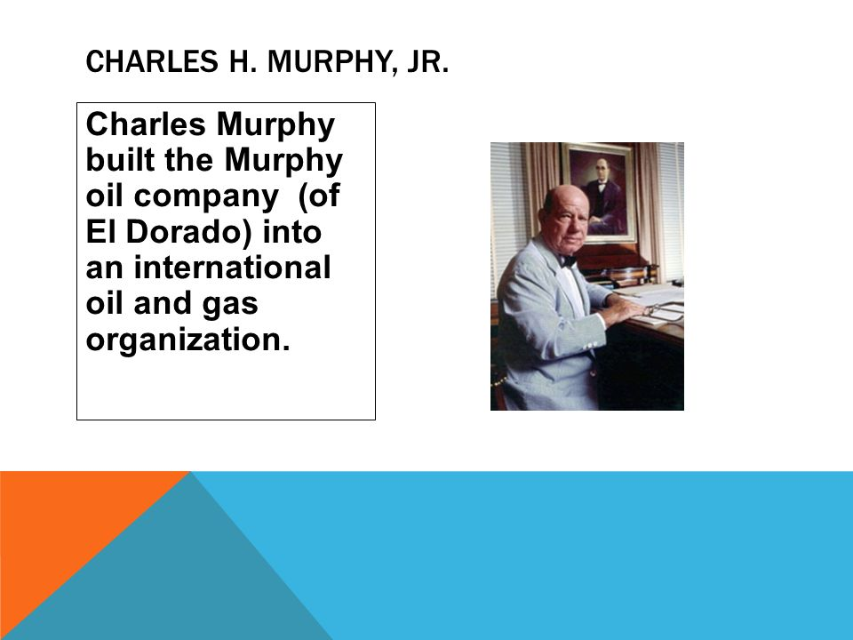 Charles Murphy built the Murphy oil company (of El Dorado) into an international oil and gas organization. CHARLES H. MURPHY, JR.