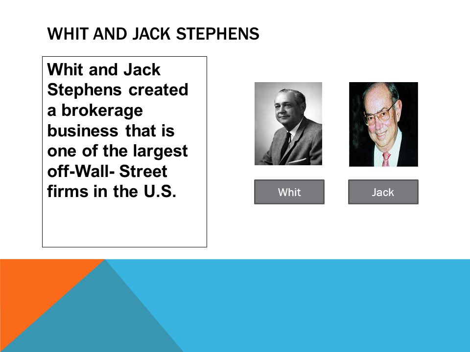 Whit and Jack Stephens created a brokerage business that is one of the largest off-Wall- Street firms in the U.S. WHIT AND JACK STEPHENS WhitJack