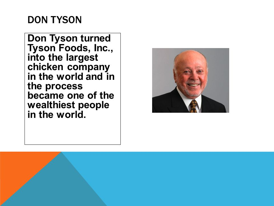 Don Tyson turned Tyson Foods, Inc., into the largest chicken company in the world and in the process became one of the wealthiest people in the world.
