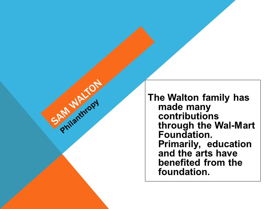 The Walton family has made many contributions through the Wal-Mart Foundation. Primarily, education and the arts have benefited from the foundation. P
