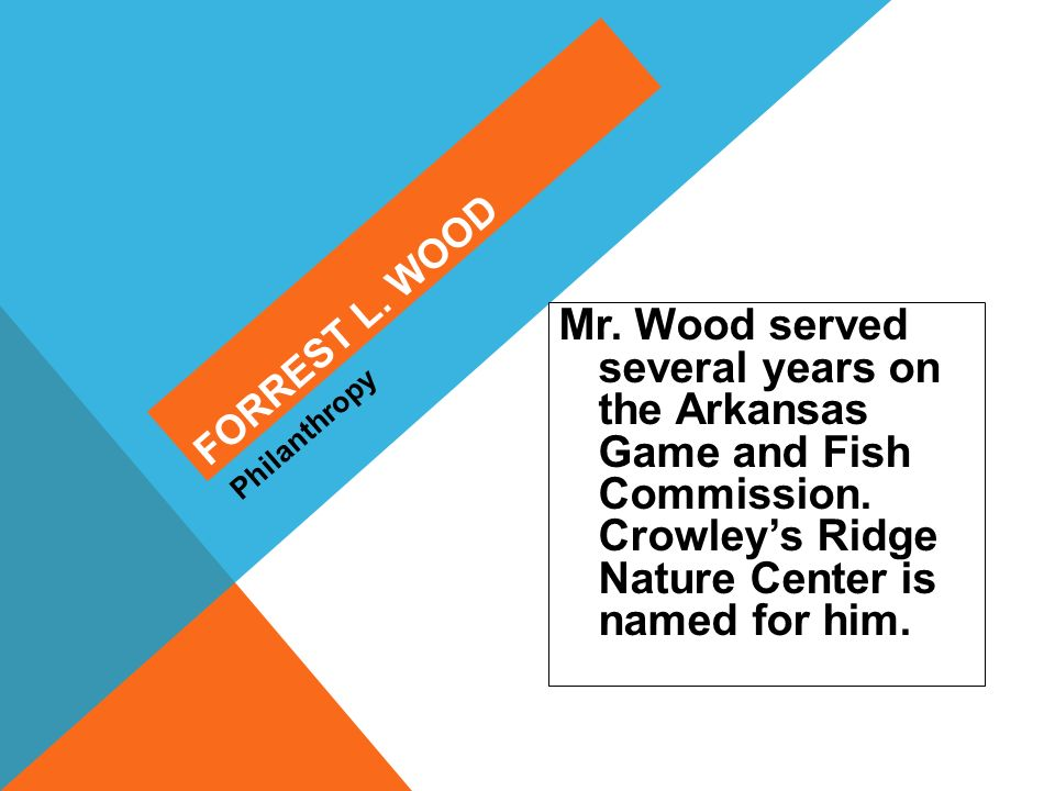 Mr. Wood served several years on the Arkansas Game and Fish Commission. Crowleys Ridge Nature Center is named for him. Philanthropy