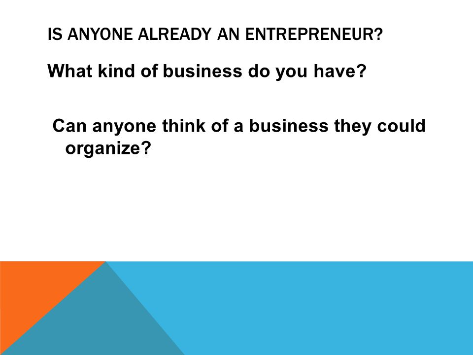 IS ANYONE ALREADY AN ENTREPRENEUR? What kind of business do you have? Can anyone think of a business they could organize?