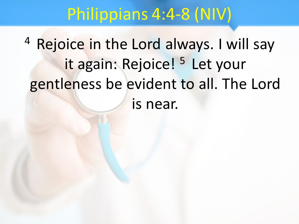 Philippians 4:4-8 (NIV) 4 Rejoice in the Lord always. I will say it again: Rejoice! 5 Let your gentleness be evident to all. The Lord is near.