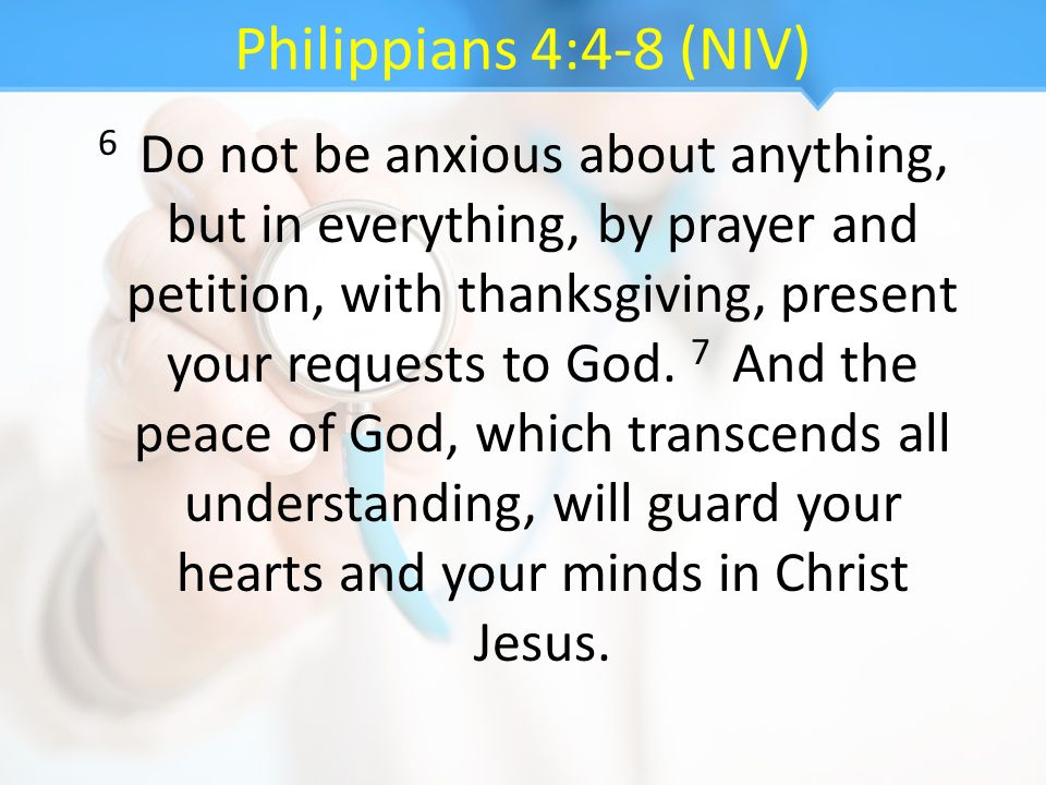 Philippians 4:4-8 (NIV) 6 Do not be anxious about anything, but in everything, by prayer and petition, with thanksgiving, present your requests to God