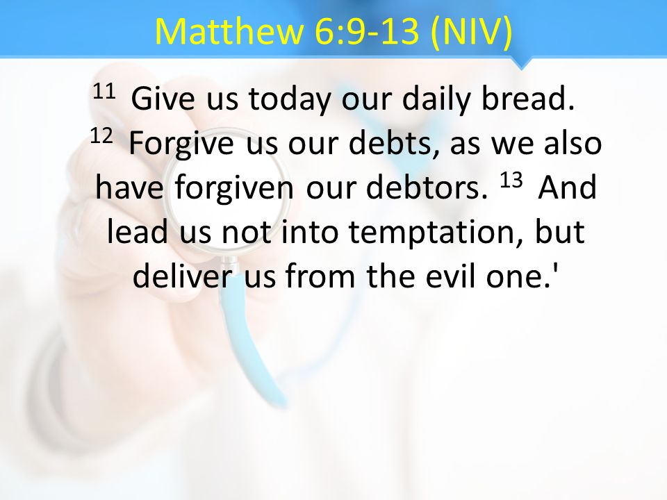 Matthew 6:9-13 (NIV) 11 Give us today our daily bread. 12 Forgive us our debts, as we also have forgiven our debtors. 13 And lead us not into temptati