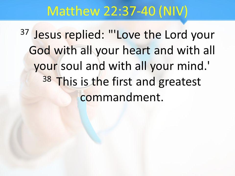 Matthew 22:37-40 (NIV) 37 Jesus replied: