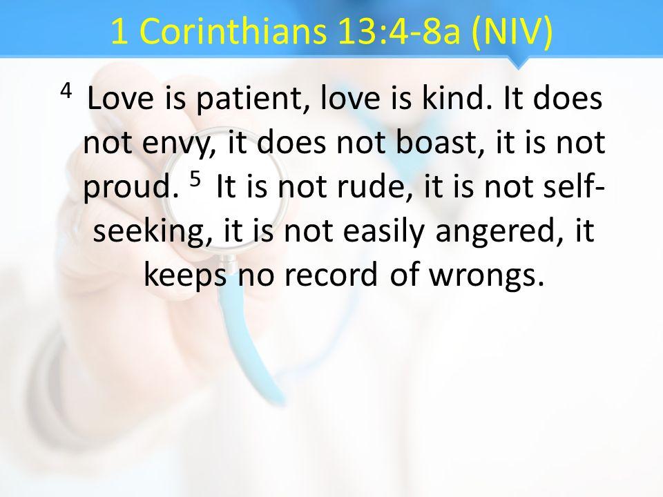1 Corinthians 13:4-8a (NIV) 4 Love is patient, love is kind. It does not envy, it does not boast, it is not proud. 5 It is not rude, it is not self- s