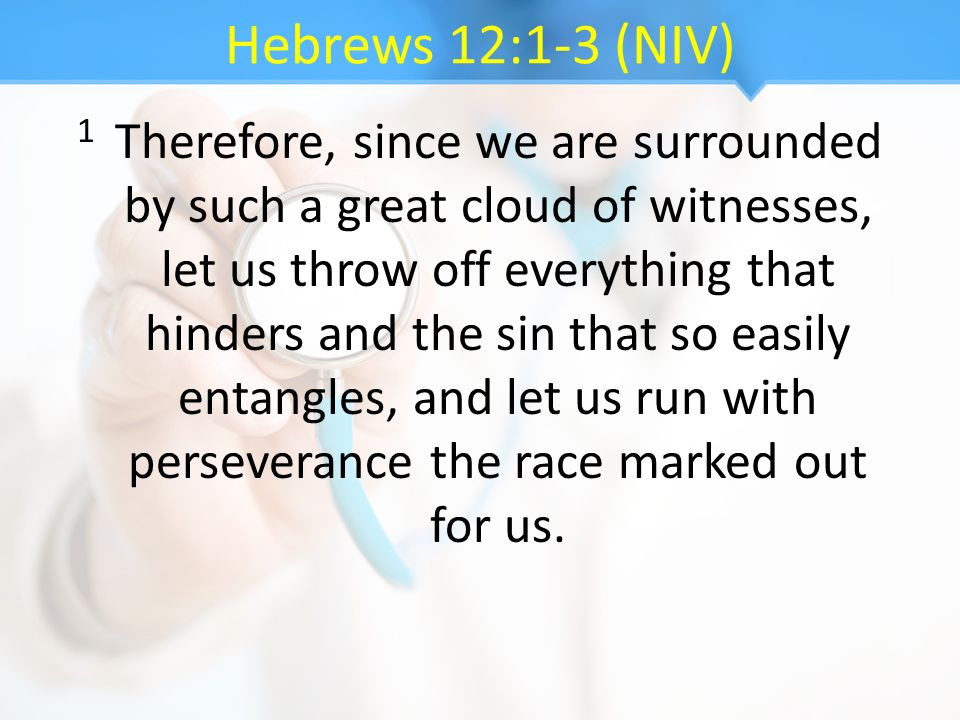 Hebrews 12:1-3 (NIV) 1 Therefore, since we are surrounded by such a great cloud of witnesses, let us throw off everything that hinders and the sin tha