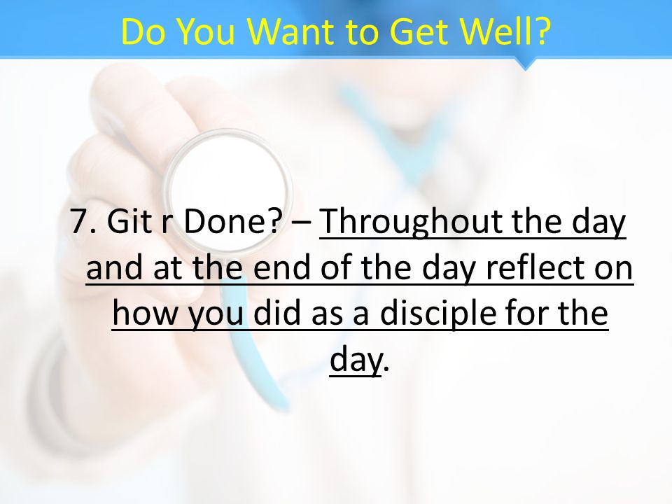 Do You Want to Get Well? 7. Git r Done? – Throughout the day and at the end of the day reflect on how you did as a disciple for the day.