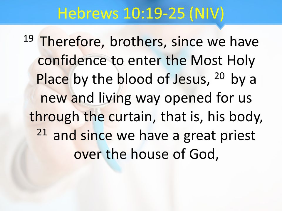Hebrews 10:19-25 (NIV) 19 Therefore, brothers, since we have confidence to enter the Most Holy Place by the blood of Jesus, 20 by a new and living way