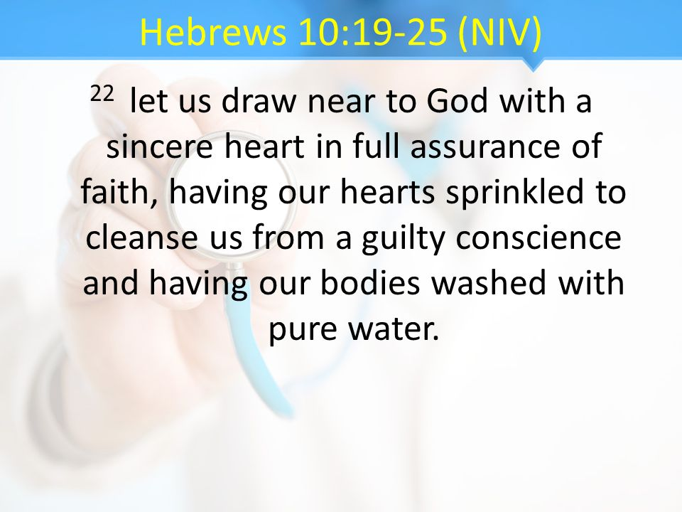 Hebrews 10:19-25 (NIV) 22 let us draw near to God with a sincere heart in full assurance of faith, having our hearts sprinkled to cleanse us from a gu