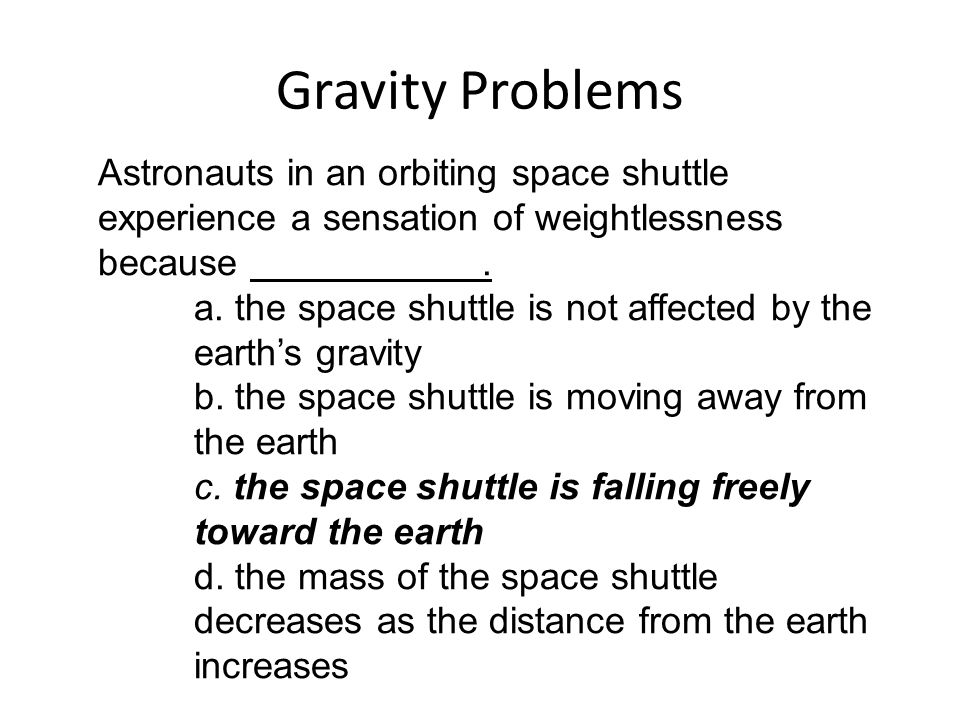 Gravity Problems Astronauts in an orbiting space shuttle experience a sensation of weightlessness because. a. the space shuttle is not affected by the