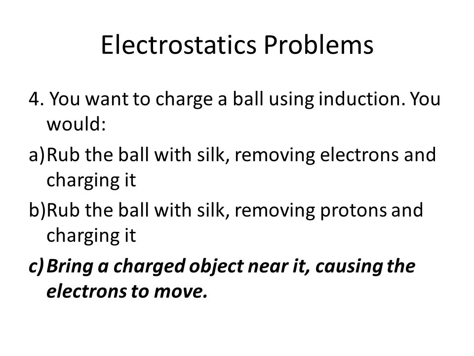 Electrostatics Problems 4. You want to charge a ball using induction. You would: a)Rub the ball with silk, removing electrons and charging it b)Rub th