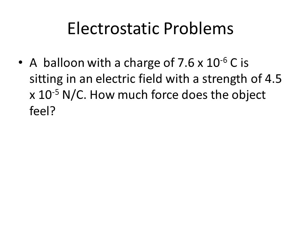 Electrostatic Problems A balloon with a charge of 7.6 x 10 -6 C is sitting in an electric field with a strength of 4.5 x 10 -5 N/C. How much force doe