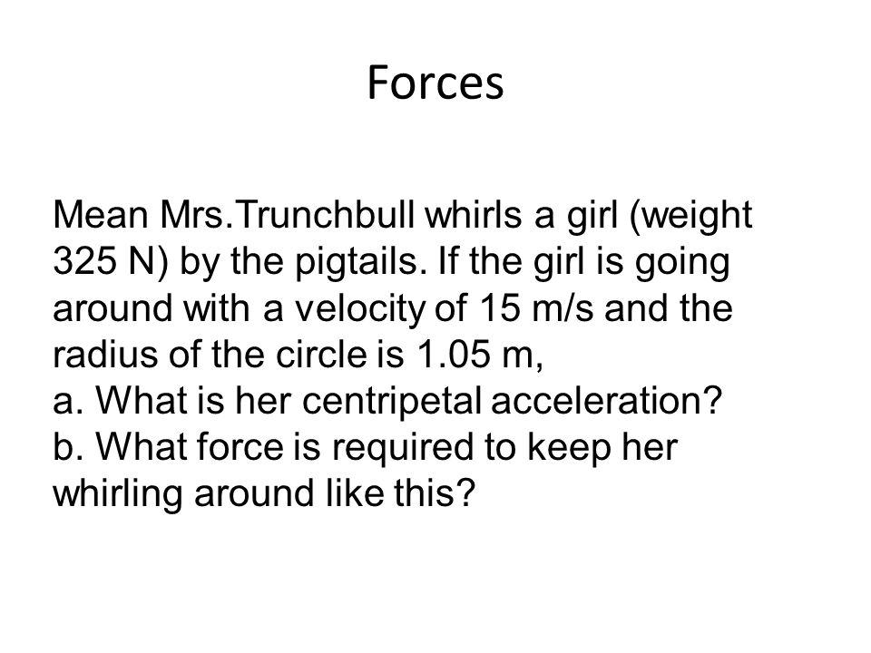 Mean Mrs.Trunchbull whirls a girl (weight 325 N) by the pigtails. If the girl is going around with a velocity of 15 m/s and the radius of the circle i