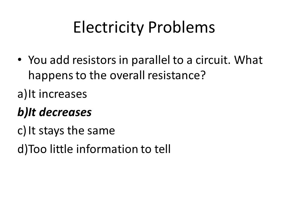 Electricity Problems You add resistors in parallel to a circuit. What happens to the overall resistance? a)It increases b)It decreases c)It stays the