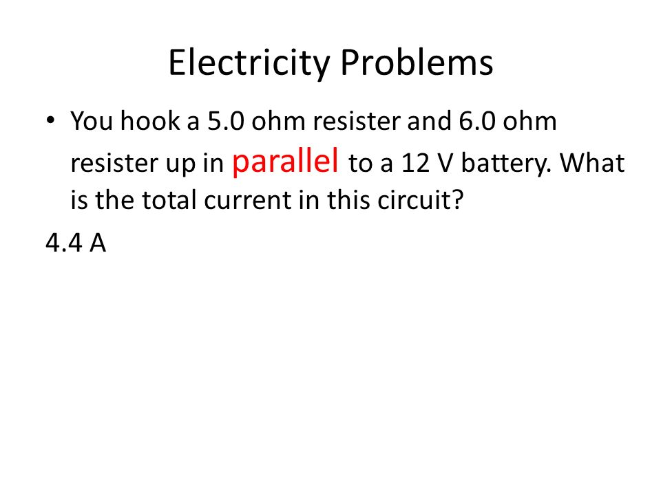 Electricity Problems You hook a 5.0 ohm resister and 6.0 ohm resister up in parallel to a 12 V battery. What is the total current in this circuit? 4.4