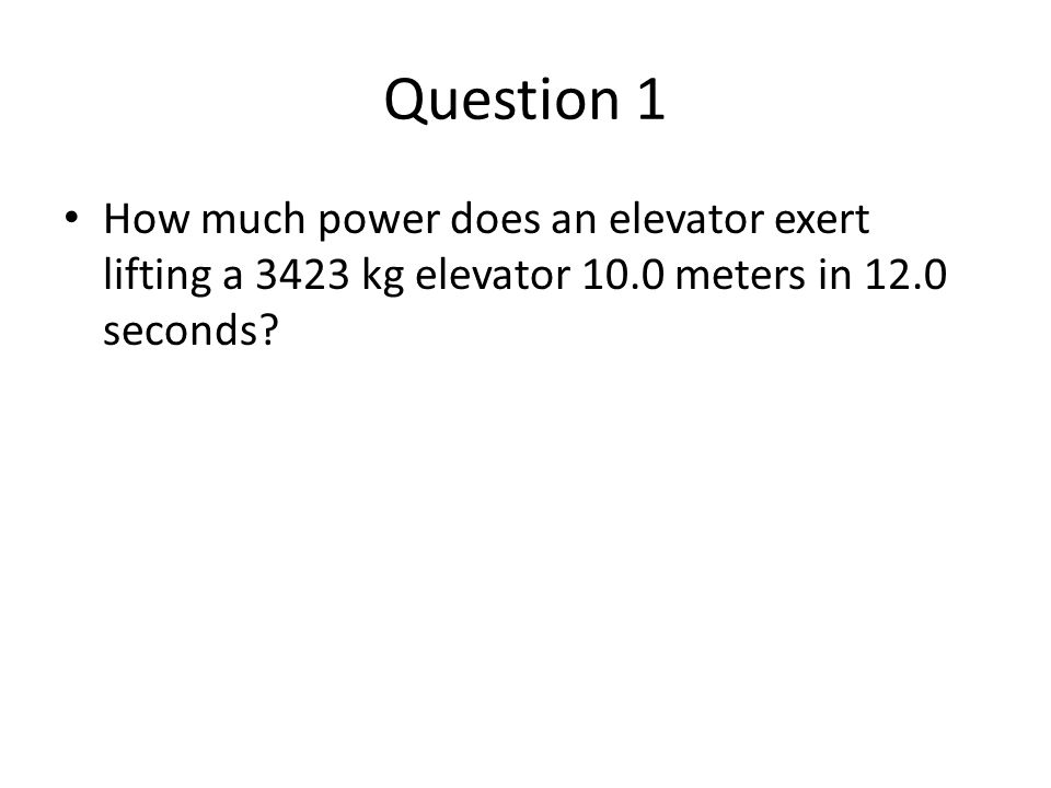 Question 1 How much power does an elevator exert lifting a 3423 kg elevator 10.0 meters in 12.0 seconds?