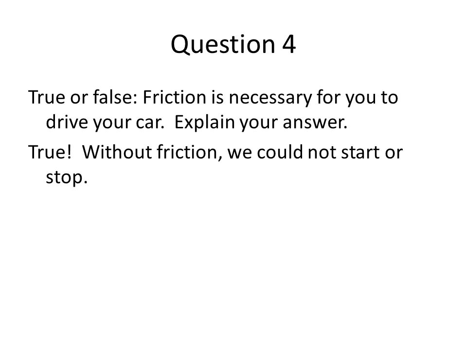 Question 4 True or false: Friction is necessary for you to drive your car. Explain your answer. True! Without friction, we could not start or stop.
