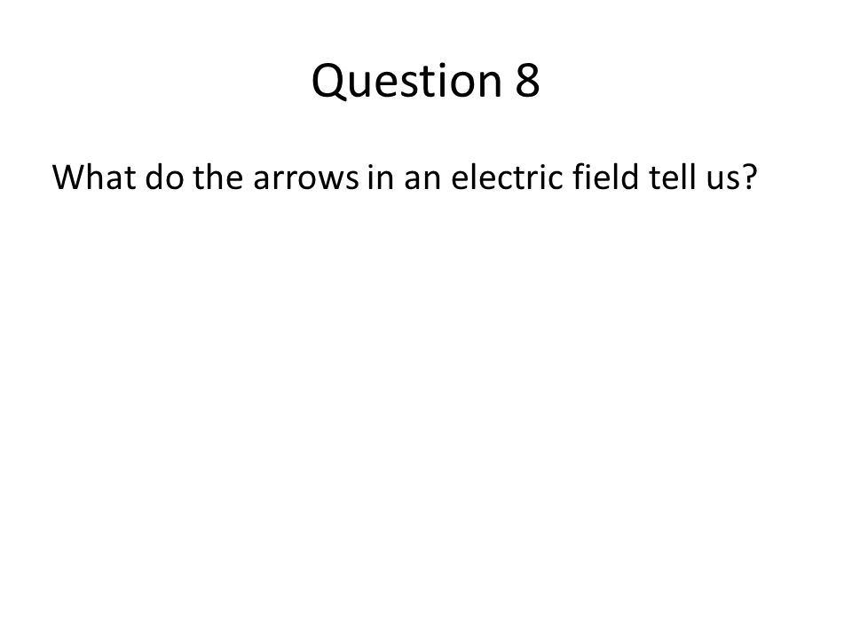 Question 8 What do the arrows in an electric field tell us?