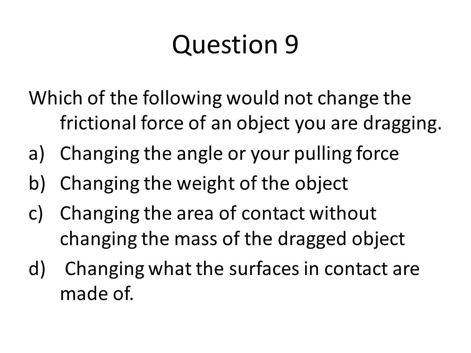 Question 9 Which of the following would not change the frictional force of an object you are dragging. a)Changing the angle or your pulling force b)Ch