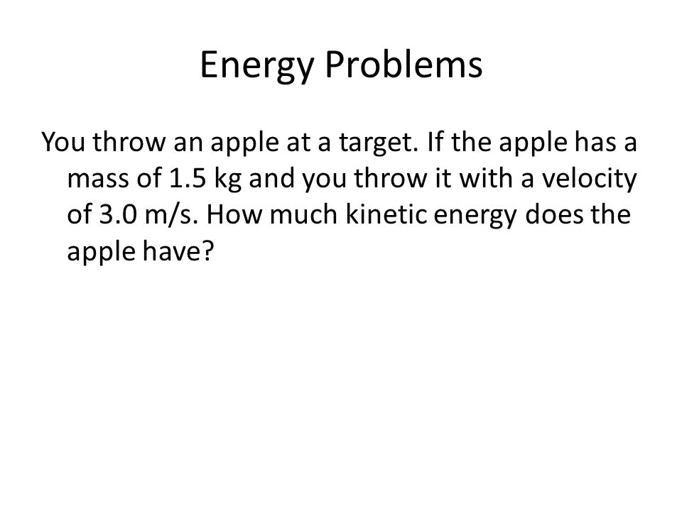 Energy Problems You throw an apple at a target. If the apple has a mass of 1.5 kg and you throw it with a velocity of 3.0 m/s. How much kinetic energy