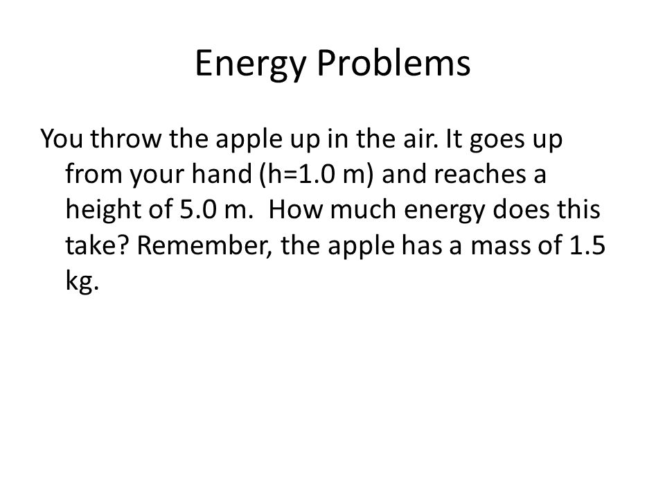 Energy Problems You throw the apple up in the air. It goes up from your hand (h=1.0 m) and reaches a height of 5.0 m. How much energy does this take?