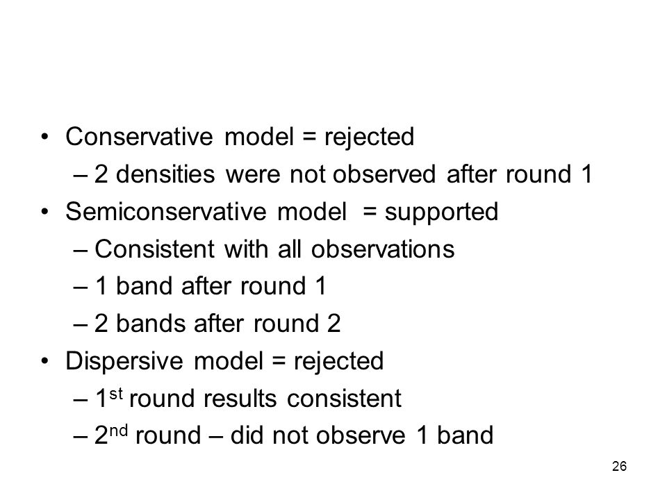 26 Conservative model = rejected –2 densities were not observed after round 1 Semiconservative model = supported –Consistent with all observations –1