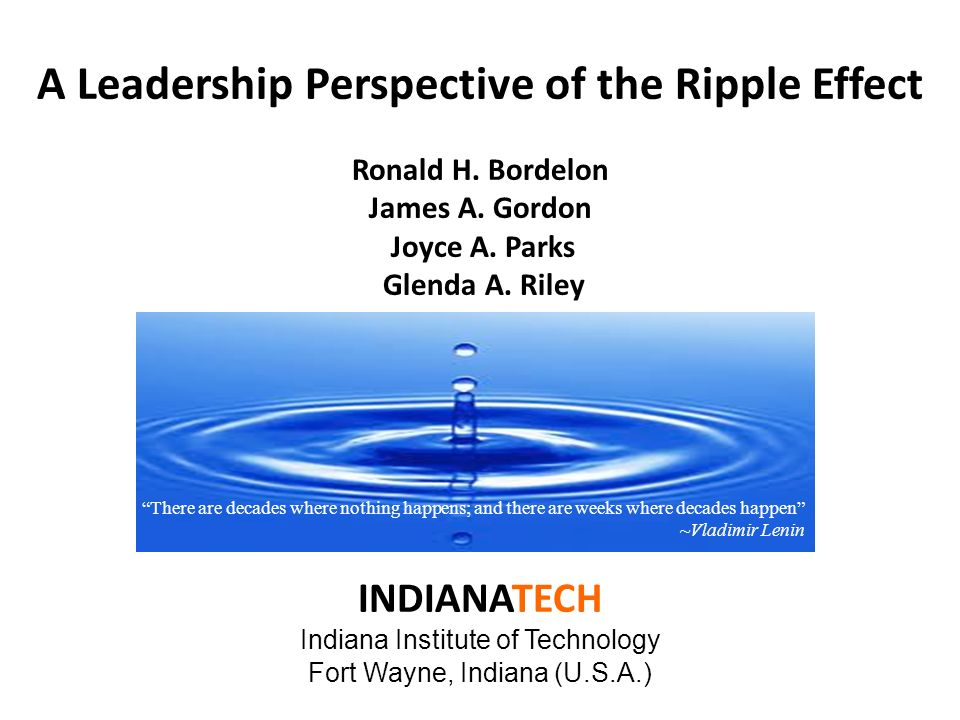A Leadership Perspective of the Ripple Effect Ronald H. Bordelon James A. Gordon Joyce A. Parks Glenda A. Riley INDIANATECH Indiana Institute of Techn