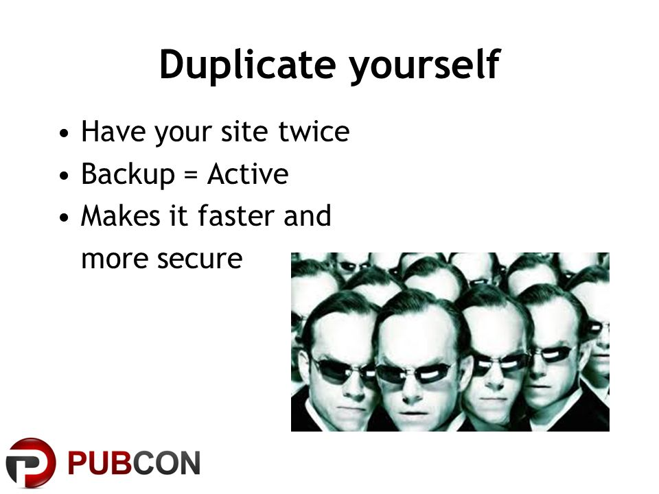 Duplicate yourself Have your site twice Backup = Active Makes it faster and more secure