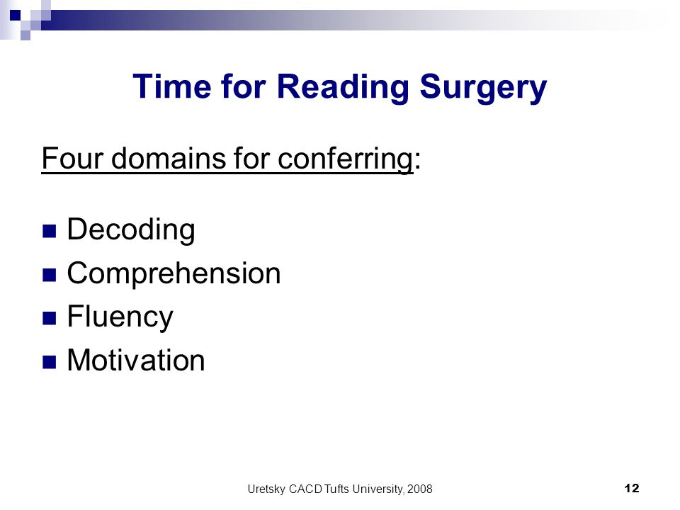 Uretsky CACD Tufts University, 2008 12 Time for Reading Surgery Four domains for conferring: Decoding Comprehension Fluency Motivation