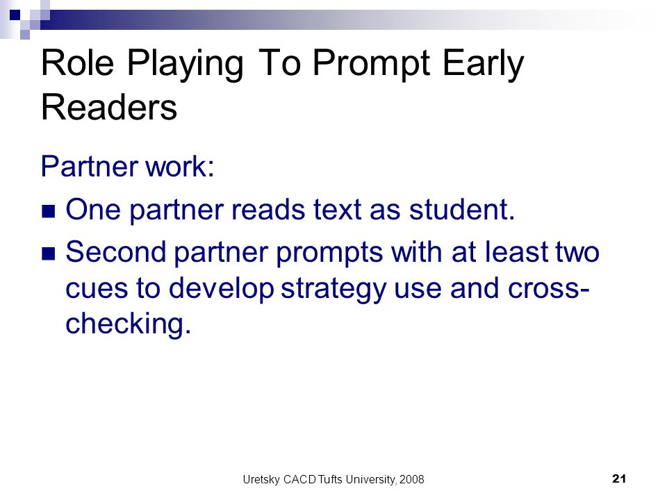 Uretsky CACD Tufts University, 2008 21 Role Playing To Prompt Early Readers Partner work: One partner reads text as student. Second partner prompts wi