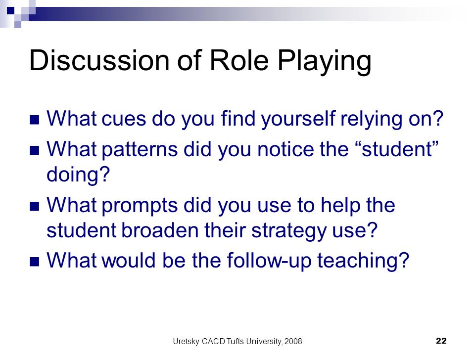 Uretsky CACD Tufts University, 2008 22 Discussion of Role Playing What cues do you find yourself relying on? What patterns did you notice the student