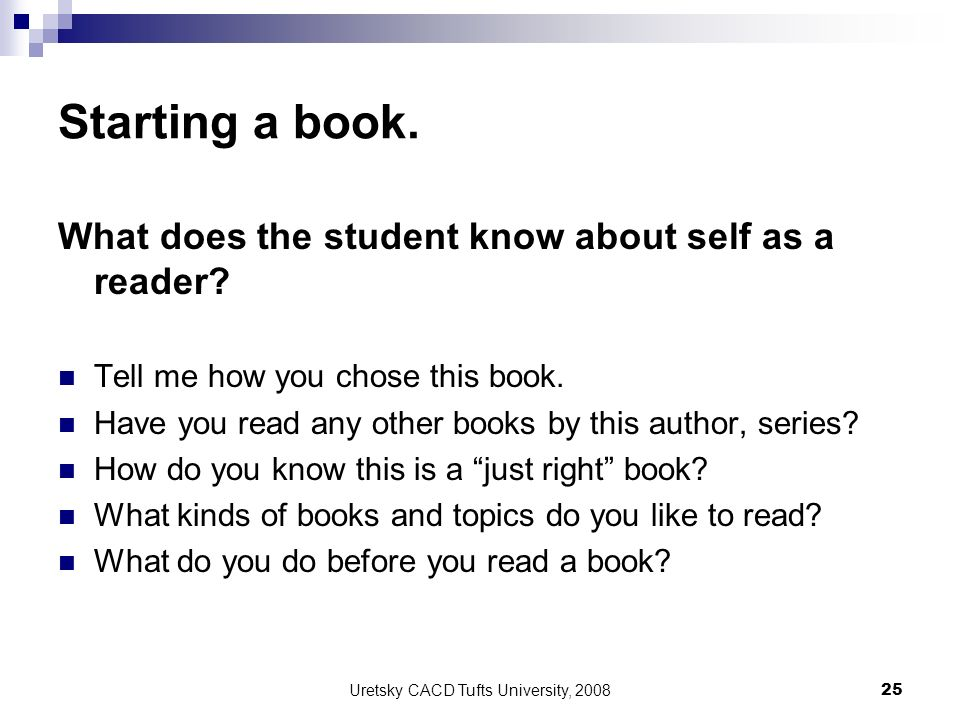 Uretsky CACD Tufts University, 2008 25 Starting a book. What does the student know about self as a reader? Tell me how you chose this book. Have you r