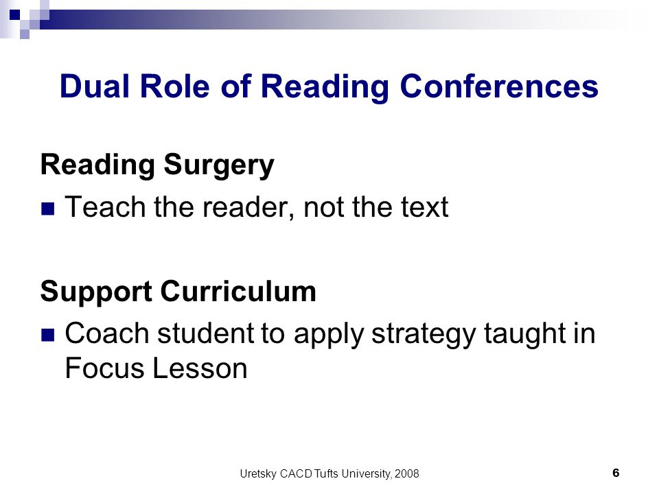 Uretsky CACD Tufts University, 2008 6 Dual Role of Reading Conferences Reading Surgery Teach the reader, not the text Support Curriculum Coach student