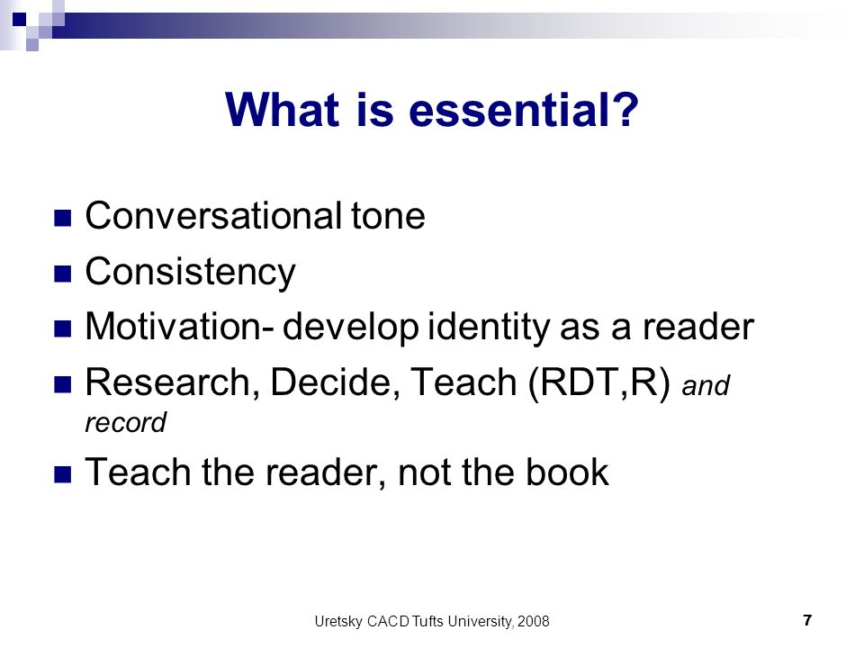 Uretsky CACD Tufts University, 2008 7 What is essential? Conversational tone Consistency Motivation- develop identity as a reader Research, Decide, Te