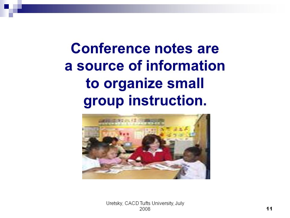 Uretsky, CACD Tufts University, July 2008 11 Conference notes are a source of information to organize small group instruction.