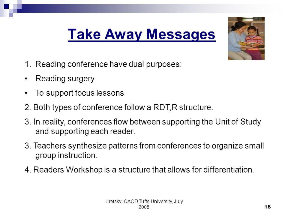 Uretsky, CACD Tufts University, July 2008 18 Take Away Messages 1.Reading conference have dual purposes: Reading surgery To support focus lessons 2.