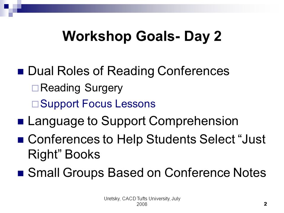 Uretsky, CACD Tufts University, July 2008 2 Workshop Goals- Day 2 Dual Roles of Reading Conferences Reading Surgery Support Focus Lessons Language to Support Comprehension Conferences to Help Students Select Just Right Books Small Groups Based on Conference Notes
