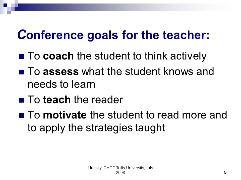 Uretsky, CACD Tufts University, July 2008 5 C onference goals for the teacher: To coach the student to think actively To assess what the student knows and needs to learn To teach the reader To motivate the student to read more and to apply the strategies taught