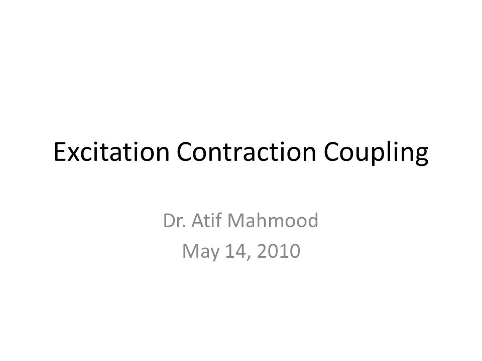 Excitation Contraction Coupling Dr. Atif Mahmood May 14, 2010