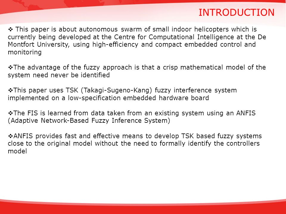 CONCLUSION The fuzzy logic based controller is more robust to disturbances and unforeseen inputs Additionally, it has been shown that using fixed point arithmetic one can implement almost any kind of fuzzy system on an embedded device without the need to modify or tweak the fuzzy system beforehand In combination with an Adaptive Network-Based Fuzzy Inference System, the TSK type fuzzy system can be implemented based on an existing model without the need to formally identify a control model Still, an analysis of the system and methods employed showed that there is scope for improvements and future extensions THANK YOU!