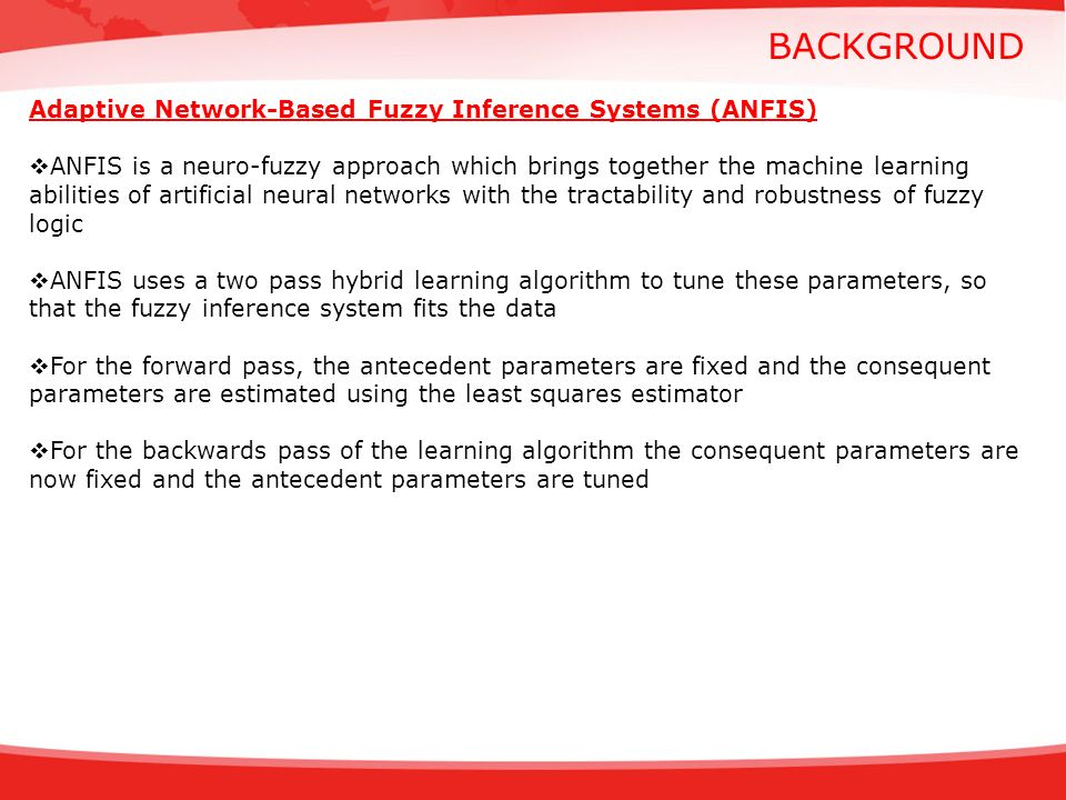 BACKGROUND Adaptive Network-Based Fuzzy Inference Systems (ANFIS) ANFIS is a neuro-fuzzy approach which brings together the machine learning abilities